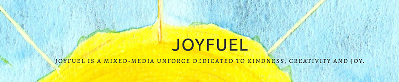 JOYFUEL IS A MIXED-MEDIA UNFORCE DEDICATED TO KINDNESS, CREATIVITY AND JOY.